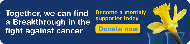 Together, we can find a Breakthrough in the fight against cancer. Become a monthly supporter today.