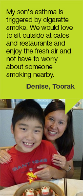 My son's asthma is triggered by cigarette smoke. We would love to sit outside at cafes and restaurants and enjoy the fresh air and not have to worry about someone smoking nearby. Denise, Toorak