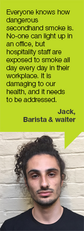 Everyone knows how dangerous secondhand smoke is. No-one can light up in an office but hospitality staff are exposed to smoke all day, every day in their workplace. It is damaging to our health, and it needs to be addressed. Jack, barista and waiter