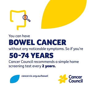 You can have bowel cancer without any noticeable symptoms. So if you're 50-74 years Cancer Council recommends a simple home screening test every 2 years.